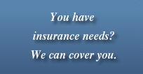 You have insurance needs? We can cover you.
